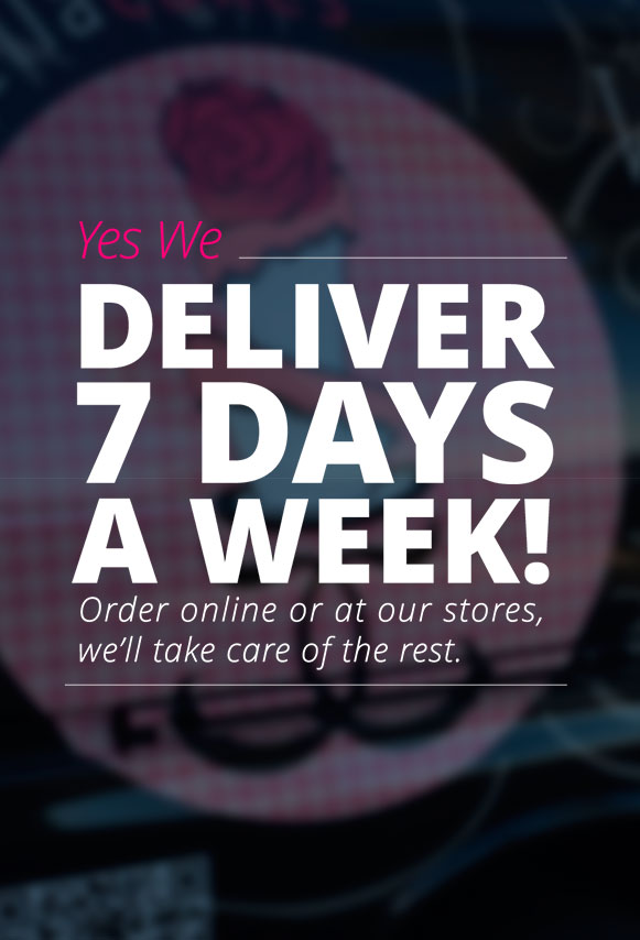 We Deliver 7 days a week! Order online or at our stores, we'll take care of the rest